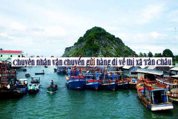 Chuyên nhận vận chuyển gửi hàng đi về thị xã Tân Châu